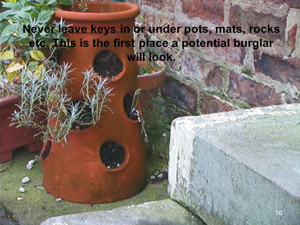 10 Never leave keys in or under pots, mats, rocks etc.