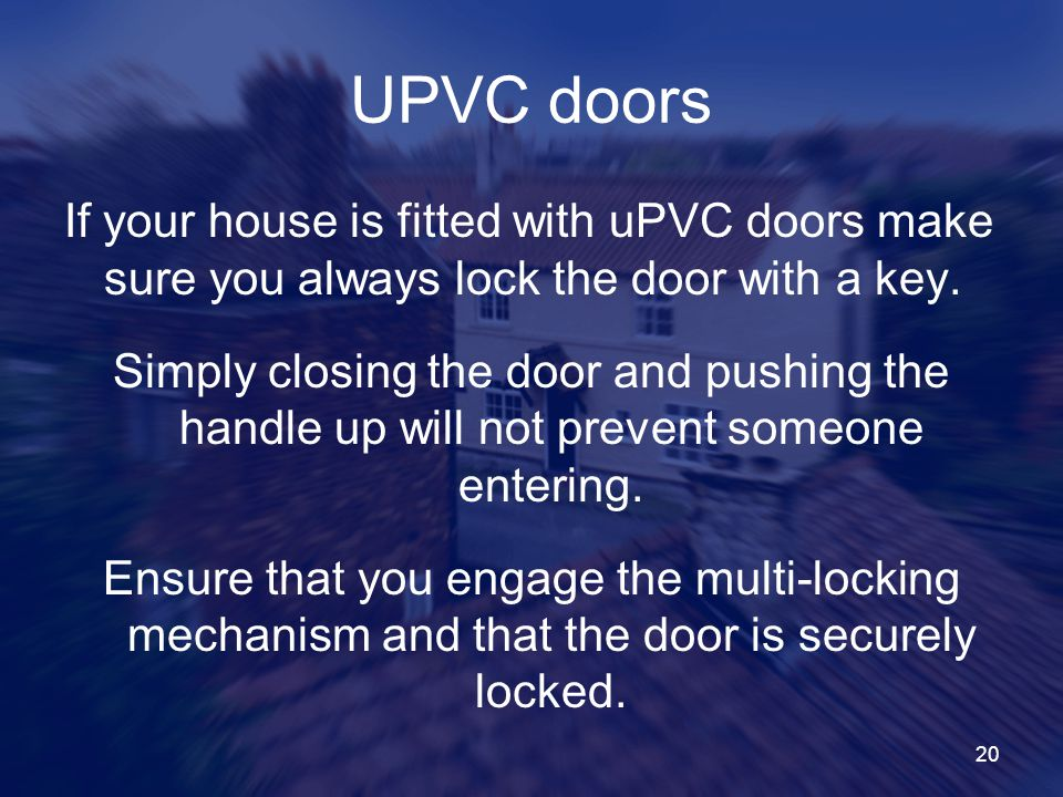 20 UPVC doors If your house is fitted with uPVC doors make sure you always lock the door with a key.