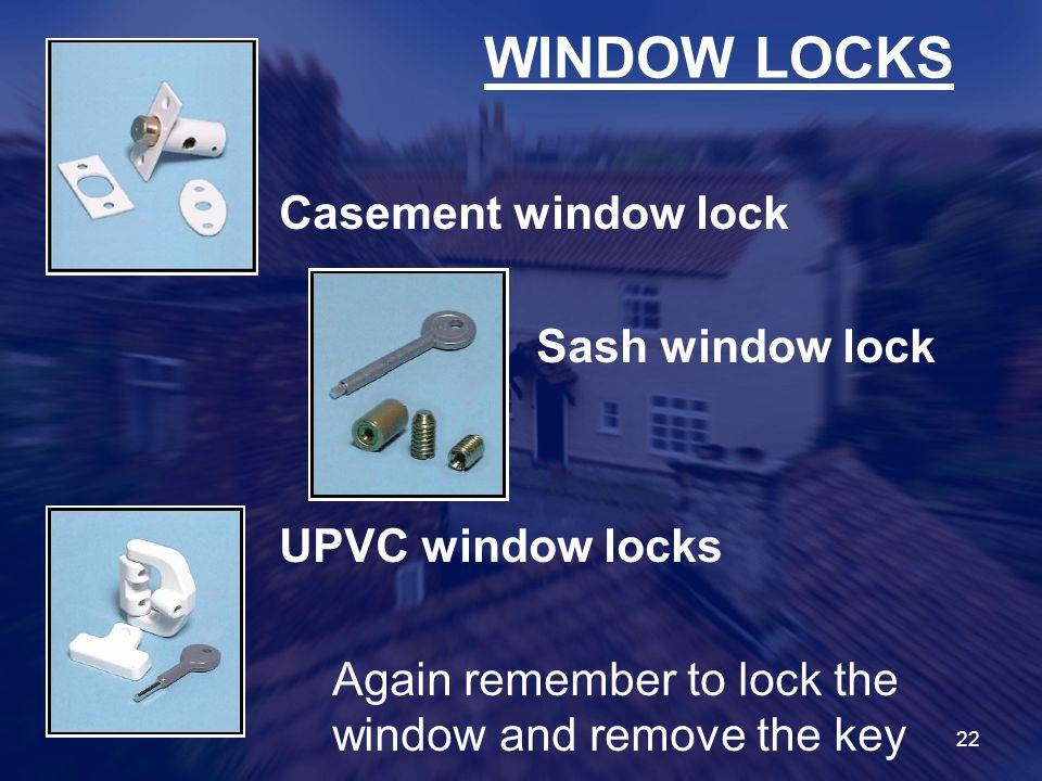 22 WINDOW LOCKS Casement window lock Sash window lock UPVC window locks Again remember to lock the window and remove the key