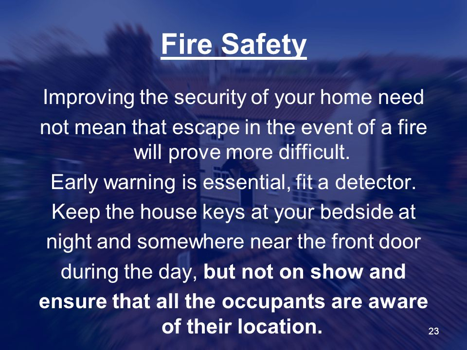 23 Fire Safety Improving the security of your home need not mean that escape in the event of a fire will prove more difficult.