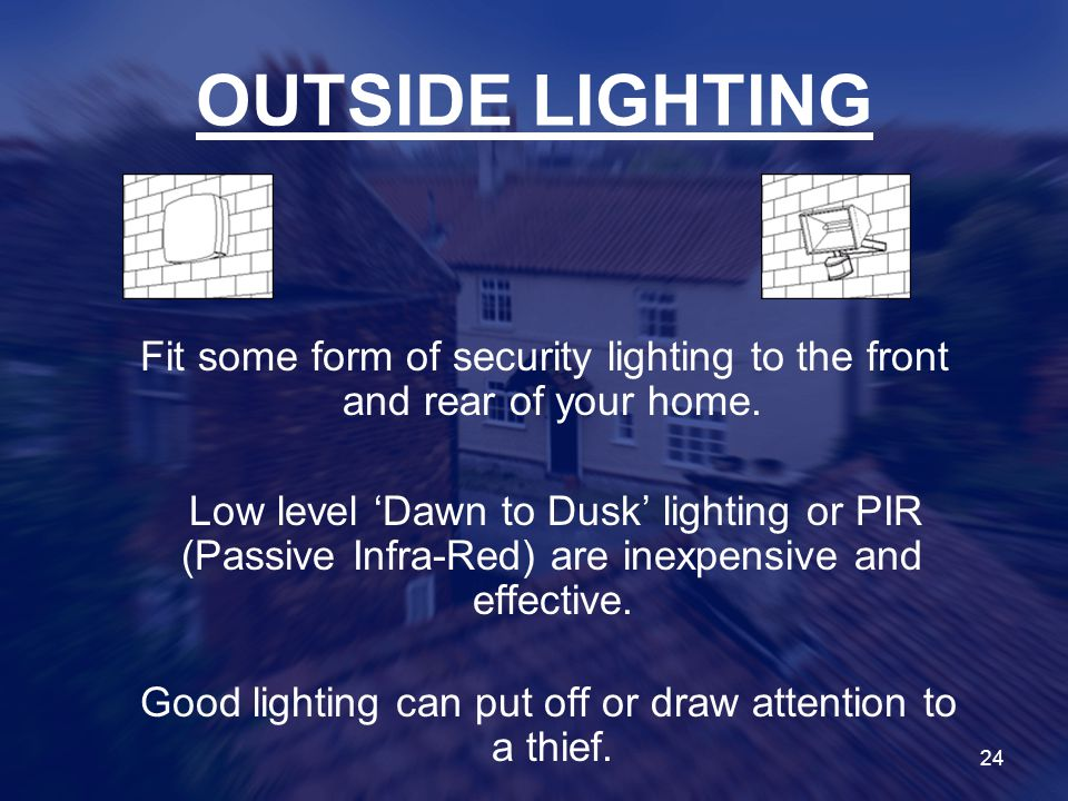 24 OUTSIDE LIGHTING Fit some form of security lighting to the front and rear of your home.