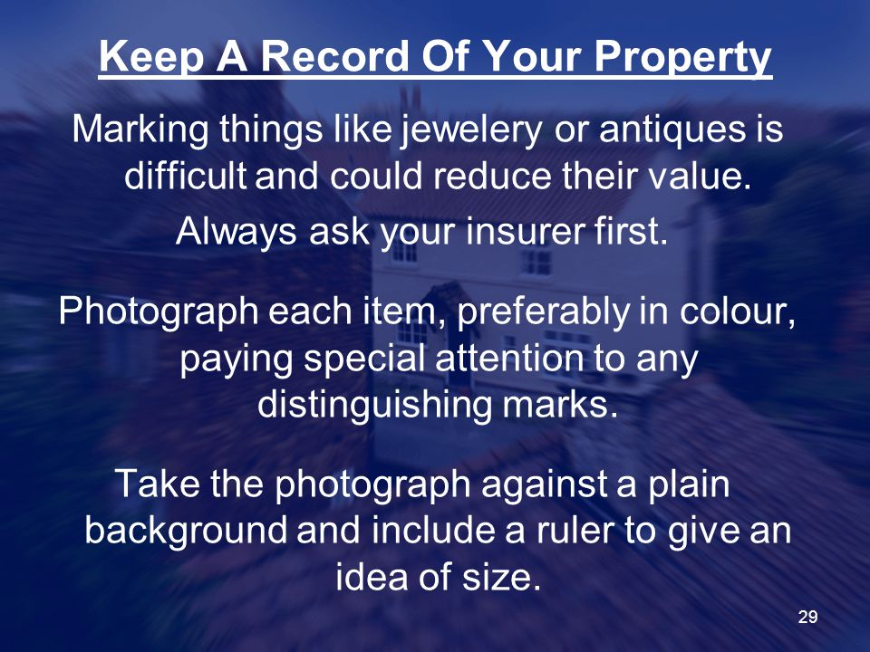 29 Keep A Record Of Your Property Marking things like jewelery or antiques is difficult and could reduce their value.