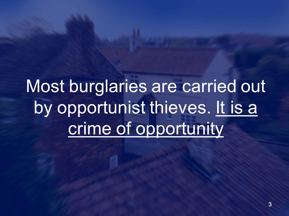 3 Most burglaries are carried out by opportunist thieves. It is a crime of opportunity