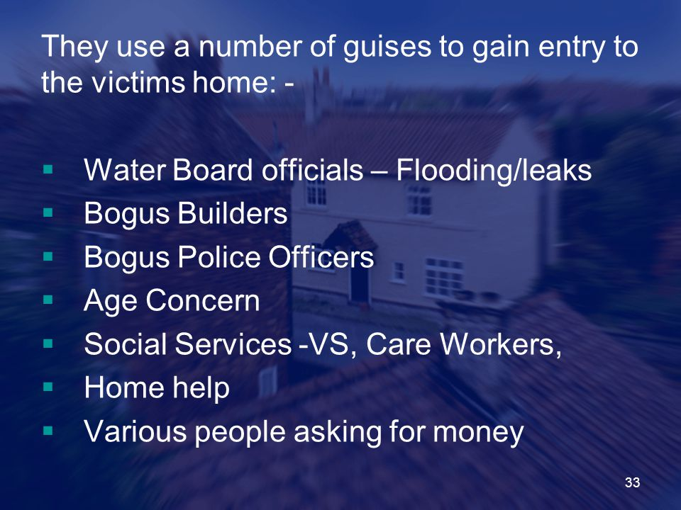 33 They use a number of guises to gain entry to the victims home: -  Water Board officials – Flooding/leaks  Bogus Builders  Bogus Police Officers  Age Concern  Social Services -VS, Care Workers,  Home help  Various people asking for money