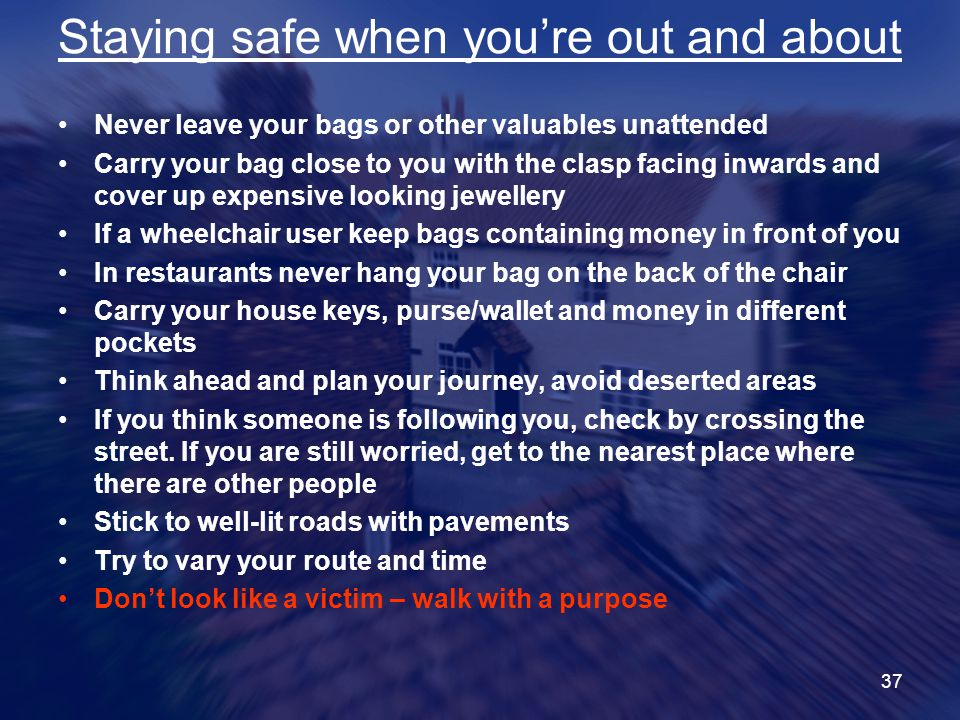 37 Staying safe when you're out and about Never leave your bags or other valuables unattended Carry your bag close to you with the clasp facing inwards and cover up expensive looking jewellery If a wheelchair user keep bags containing money in front of you In restaurants never hang your bag on the back of the chair Carry your house keys, purse/wallet and money in different pockets Think ahead and plan your journey, avoid deserted areas If you think someone is following you, check by crossing the street.
