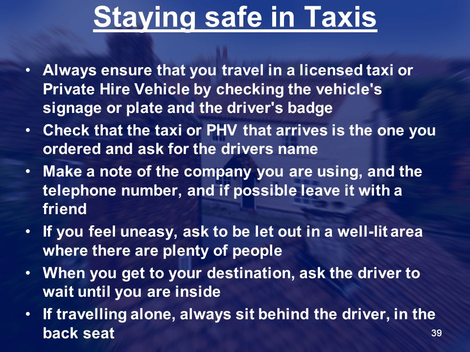 39 Staying safe in Taxis Always ensure that you travel in a licensed taxi or Private Hire Vehicle by checking the vehicle s signage or plate and the driver s badge Check that the taxi or PHV that arrives is the one you ordered and ask for the drivers name Make a note of the company you are using, and the telephone number, and if possible leave it with a friend If you feel uneasy, ask to be let out in a well-lit area where there are plenty of people When you get to your destination, ask the driver to wait until you are inside If travelling alone, always sit behind the driver, in the back seat