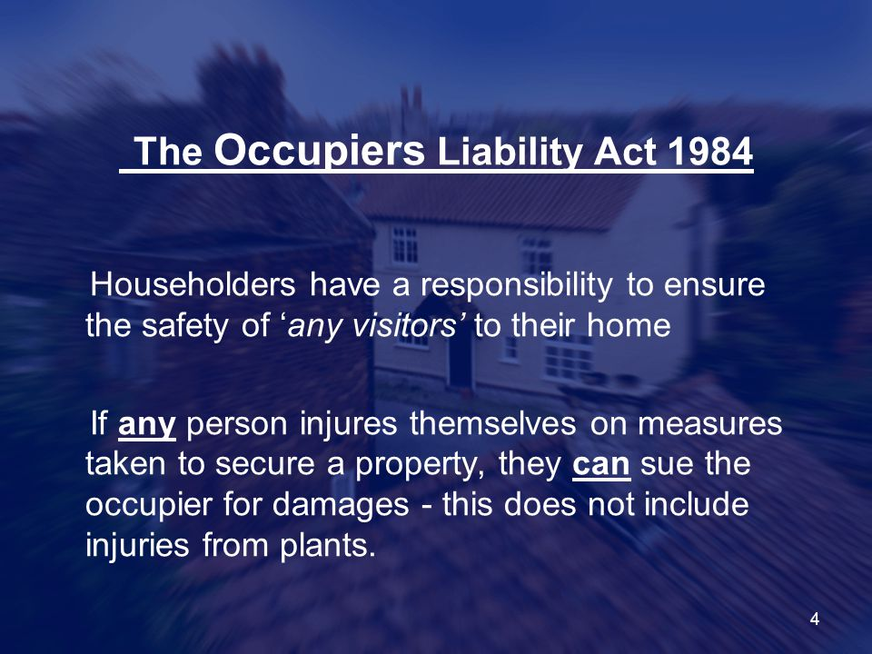 4 The Occupiers Liability Act 1984 Householders have a responsibility to ensure the safety of 'any visitors' to their home If any person injures themselves on measures taken to secure a property, they can sue the occupier for damages - this does not include injuries from plants.