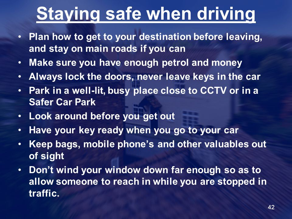 42 Staying safe when driving Plan how to get to your destination before leaving, and stay on main roads if you can Make sure you have enough petrol and money Always lock the doors, never leave keys in the car Park in a well-lit, busy place close to CCTV or in a Safer Car Park Look around before you get out Have your key ready when you go to your car Keep bags, mobile phone's and other valuables out of sight Don't wind your window down far enough so as to allow someone to reach in while you are stopped in traffic.