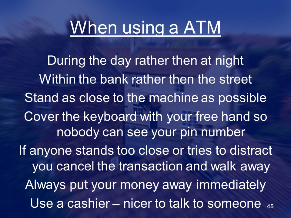 45 When using a ATM During the day rather then at night Within the bank rather then the street Stand as close to the machine as possible Cover the keyboard with your free hand so nobody can see your pin number If anyone stands too close or tries to distract you cancel the transaction and walk away Always put your money away immediately Use a cashier – nicer to talk to someone