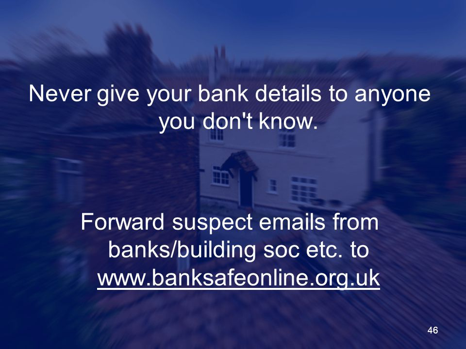 46 Never give your bank details to anyone you don t know.