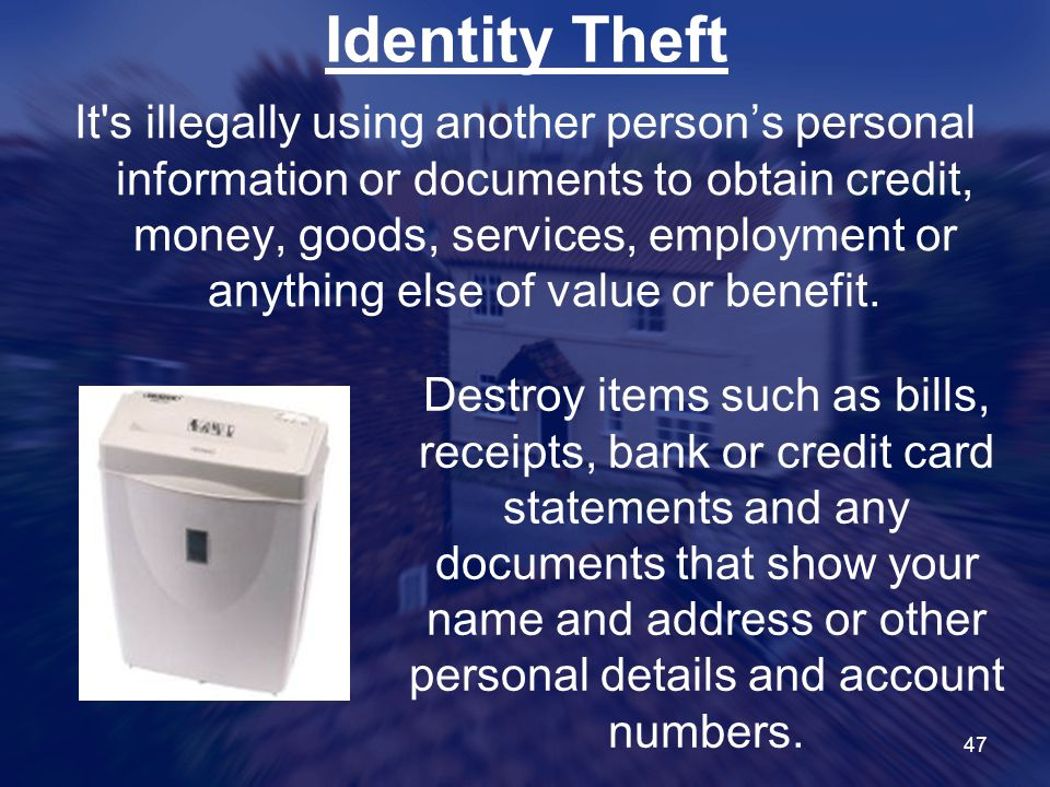 47 Identity Theft It s illegally using another person's personal information or documents to obtain credit, money, goods, services, employment or anything else of value or benefit.