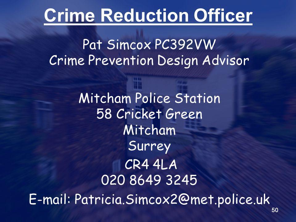 50 Crime Reduction Officer Pat Simcox PC392VW Crime Prevention Design Advisor Mitcham Police Station 58 Cricket Green Mitcham Surrey CR4 4LA 020 8649 3245 E-mail: Patricia.Simcox2@met.police.uk