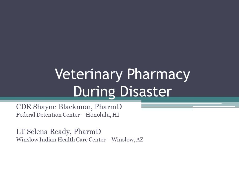Veterinary Pharmacy During Disaster CDR Shayne Blackmon, PharmD Federal Detention Center – Honolulu, HI LT Selena Ready, PharmD Winslow Indian Health Care Center – Winslow, AZ