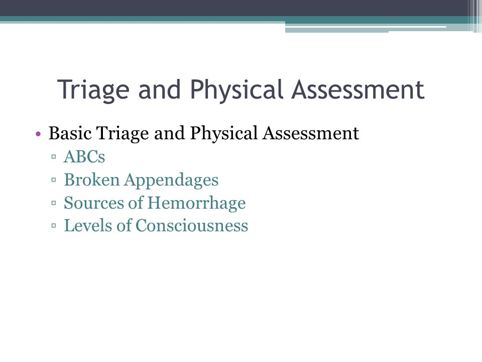 Triage and Physical Assessment Basic Triage and Physical Assessment ▫ABCs ▫Broken Appendages ▫Sources of Hemorrhage ▫Levels of Consciousness
