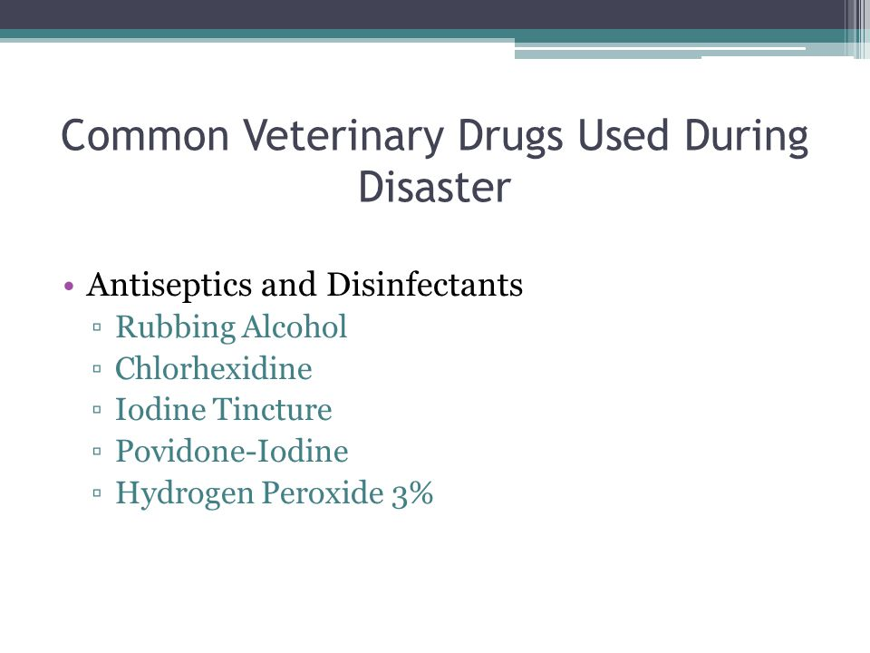 Common Veterinary Drugs Used During Disaster Antiseptics and Disinfectants ▫Rubbing Alcohol ▫Chlorhexidine ▫Iodine Tincture ▫Povidone-Iodine ▫Hydrogen