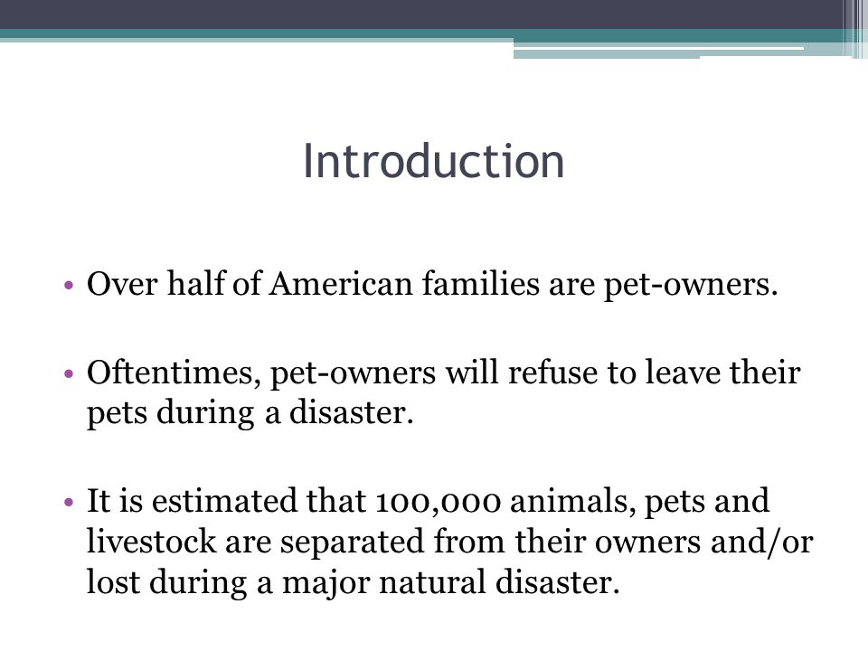 Introduction Over half of American families are pet-owners. Oftentimes, pet-owners will refuse to leave their pets during a disaster. It is estimated