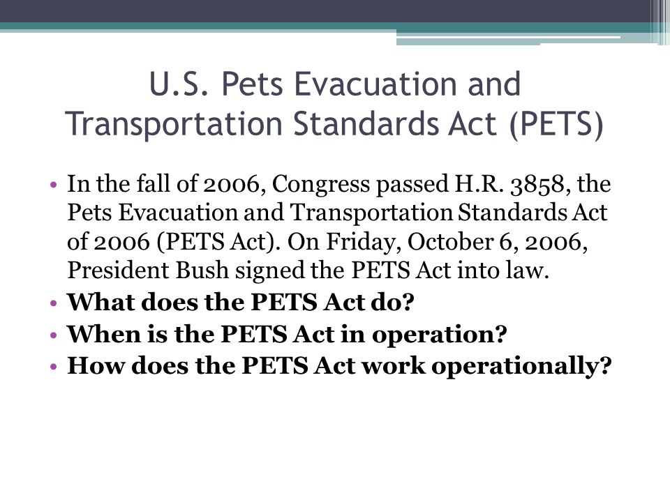 U.S. Pets Evacuation and Transportation Standards Act (PETS) In the fall of 2006, Congress passed H.R. 3858, the Pets Evacuation and Transportation St