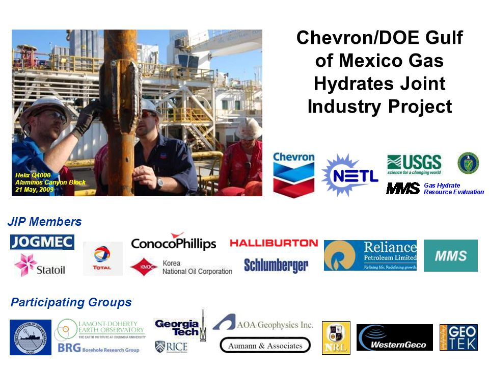Chevron/DOE Gulf of Mexico Gas Hydrates Joint Industry Project JIP Members Participating Groups Helix Q4000 Alaminos Canyon Block 21 May, 2009