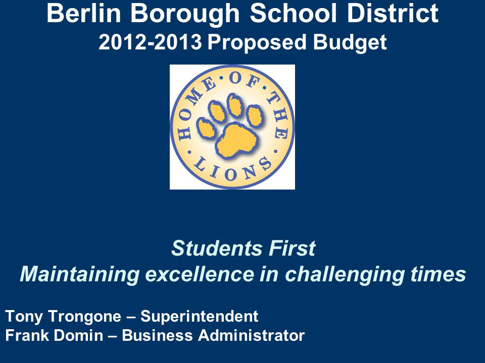 Berlin Borough School District 2012-2013 Proposed Budget Students First Maintaining excellence in challenging times Tony Trongone – Superintendent Frank Domin – Business Administrator