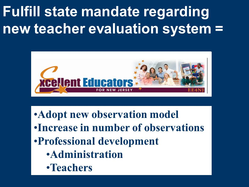 Fulfill state mandate regarding new teacher evaluation system = Adopt new observation model Increase in number of observations Professional development Administration Teachers
