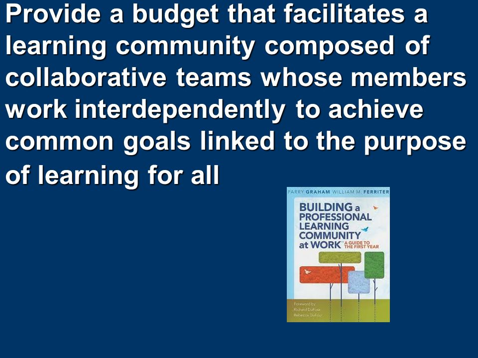 Provide a budget that facilitates a learning community composed of collaborative teams whose members work interdependently to achieve common goals linked to the purpose of learning for all