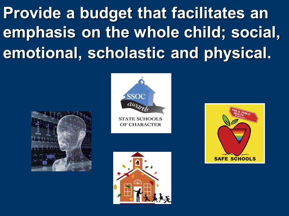 Provide a budget that facilitates an emphasis on the whole child; social, emotional, scholastic and physical Provide a budget that facilitates an emphasis on the whole child; social, emotional, scholastic and physical.