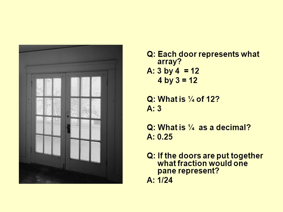 Q: Each door represents what array? A: 3 by 4 = 12 4 by 3 = 12 Q: What is ¼ of 12? A: 3 Q: What is ¼ as a decimal? A: 0.25 Q: If the doors are put tog