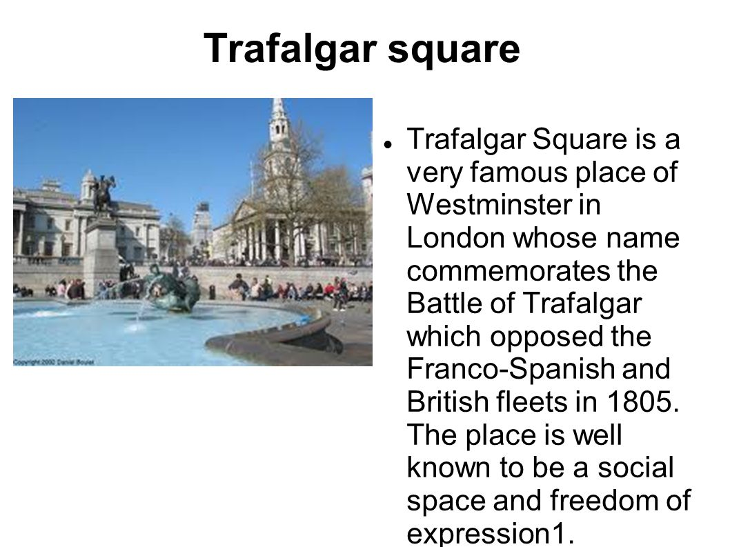 Trafalgar square Trafalgar Square is a very famous place of Westminster in London whose name commemorates the Battle of Trafalgar which opposed the Franco-Spanish and British fleets in 1805.