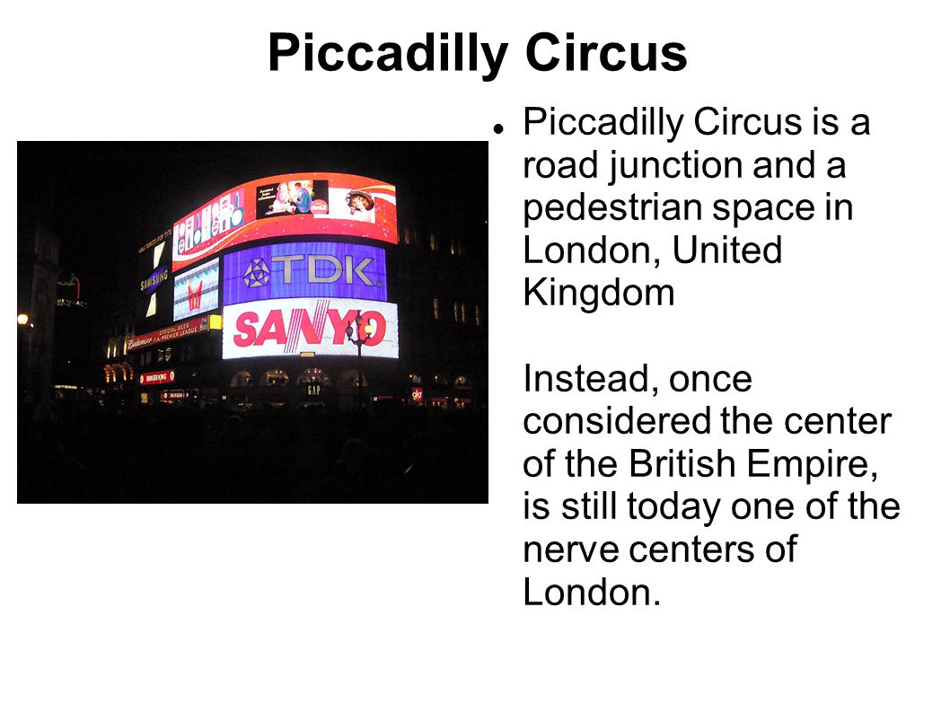Piccadilly Circus Piccadilly Circus is a road junction and a pedestrian space in London, United Kingdom Instead, once considered the center of the British Empire, is still today one of the nerve centers of London.