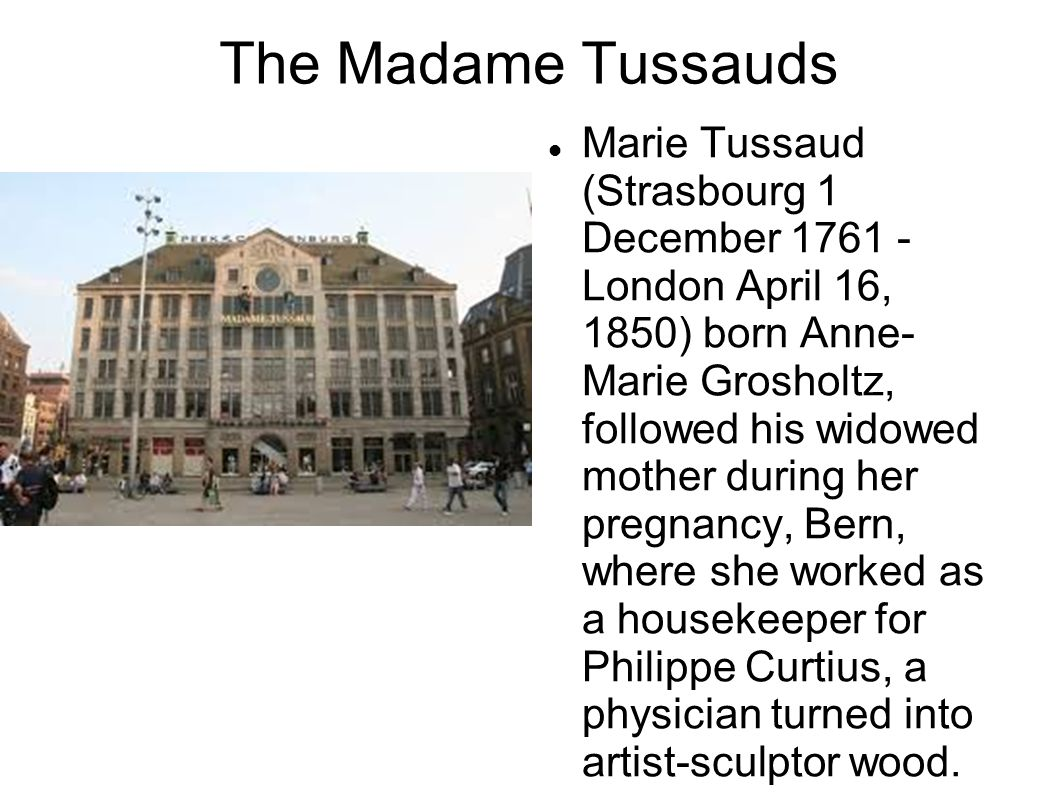 The Madame Tussauds Marie Tussaud (Strasbourg 1 December 1761 - London April 16, 1850) born Anne- Marie Grosholtz, followed his widowed mother during her pregnancy, Bern, where she worked as a housekeeper for Philippe Curtius, a physician turned into artist-sculptor wood.