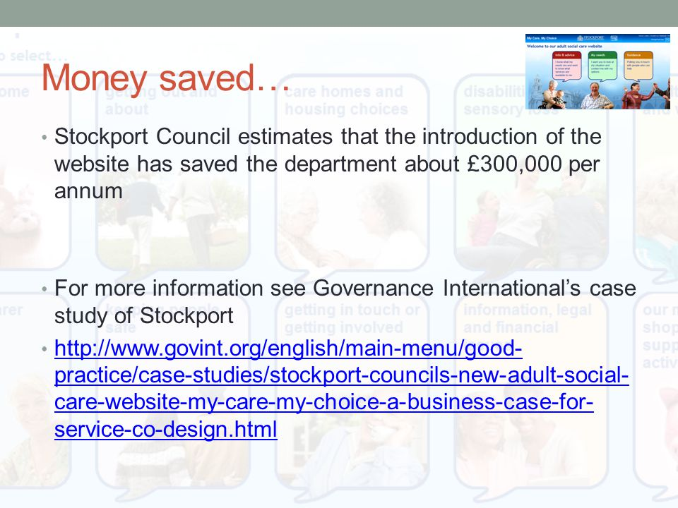 Money saved… Stockport Council estimates that the introduction of the website has saved the department about £300,000 per annum For more information see Governance International's case study of Stockport http://www.govint.org/english/main-menu/good- practice/case-studies/stockport-councils-new-adult-social- care-website-my-care-my-choice-a-business-case-for- service-co-design.html http://www.govint.org/english/main-menu/good- practice/case-studies/stockport-councils-new-adult-social- care-website-my-care-my-choice-a-business-case-for- service-co-design.html