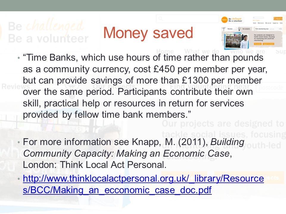 Money saved Time Banks, which use hours of time rather than pounds as a community currency, cost £450 per member per year, but can provide savings of more than £1300 per member over the same period.