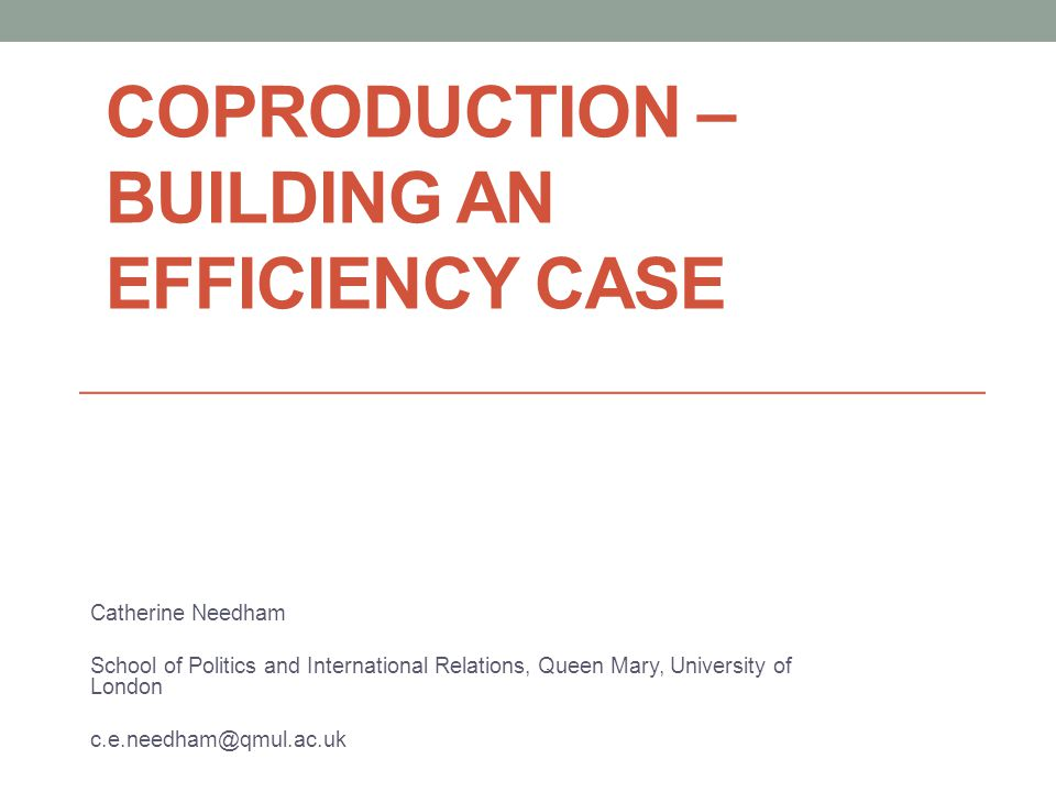 COPRODUCTION – BUILDING AN EFFICIENCY CASE Catherine Needham School of Politics and International Relations, Queen Mary, University of London c.e.needham@qmul.ac.uk