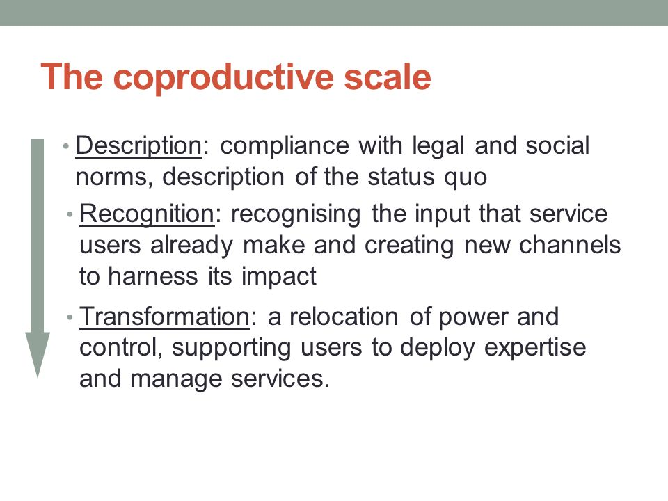 The coproductive scale Description: compliance with legal and social norms, description of the status quo Transformation: a relocation of power and control, supporting users to deploy expertise and manage services.