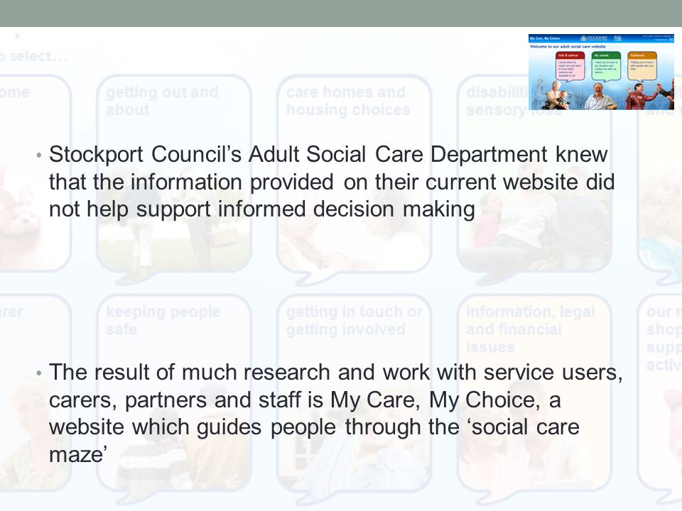 Stockport Council's Adult Social Care Department knew that the information provided on their current website did not help support informed decision making The result of much research and work with service users, carers, partners and staff is My Care, My Choice, a website which guides people through the 'social care maze'