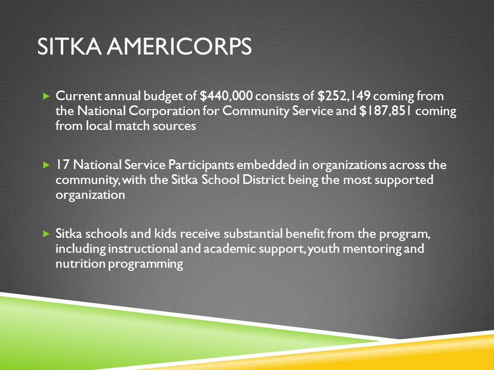 SITKA AMERICORPS  Current annual budget of $440,000 consists of $252,149 coming from the National Corporation for Community Service and $187,851 comi
