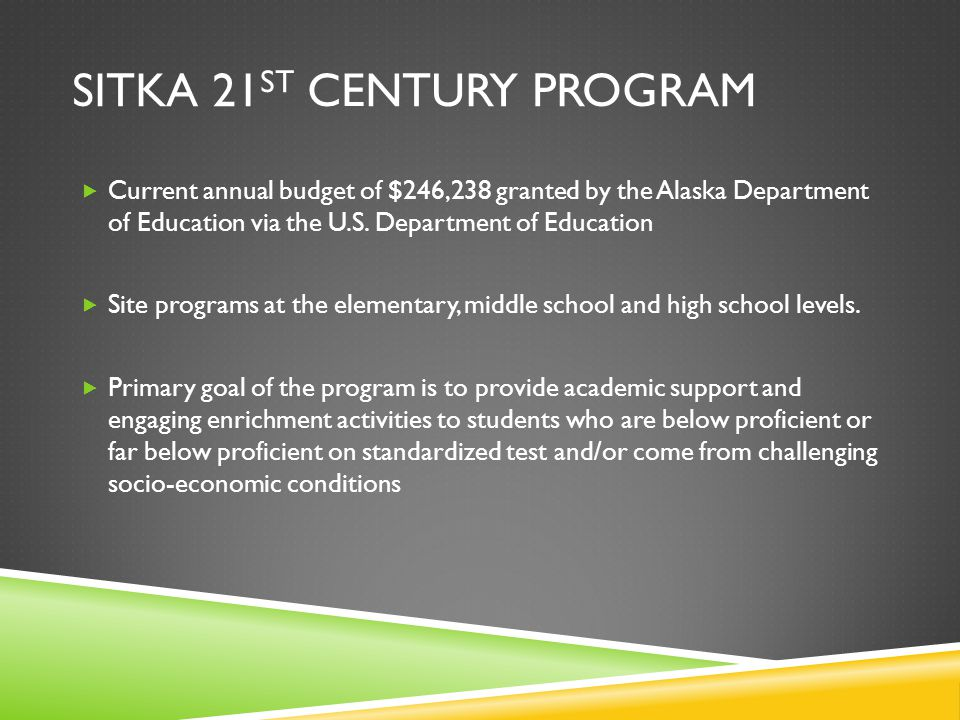 SITKA 21 ST CENTURY PROGRAM  Current annual budget of $246,238 granted by the Alaska Department of Education via the U.S.
