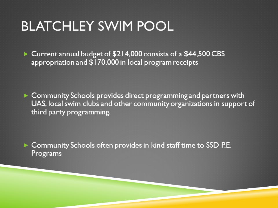 BLATCHLEY SWIM POOL  Current annual budget of $214,000 consists of a $44,500 CBS appropriation and $170,000 in local program receipts  Community Schools provides direct programming and partners with UAS, local swim clubs and other community organizations in support of third party programming.