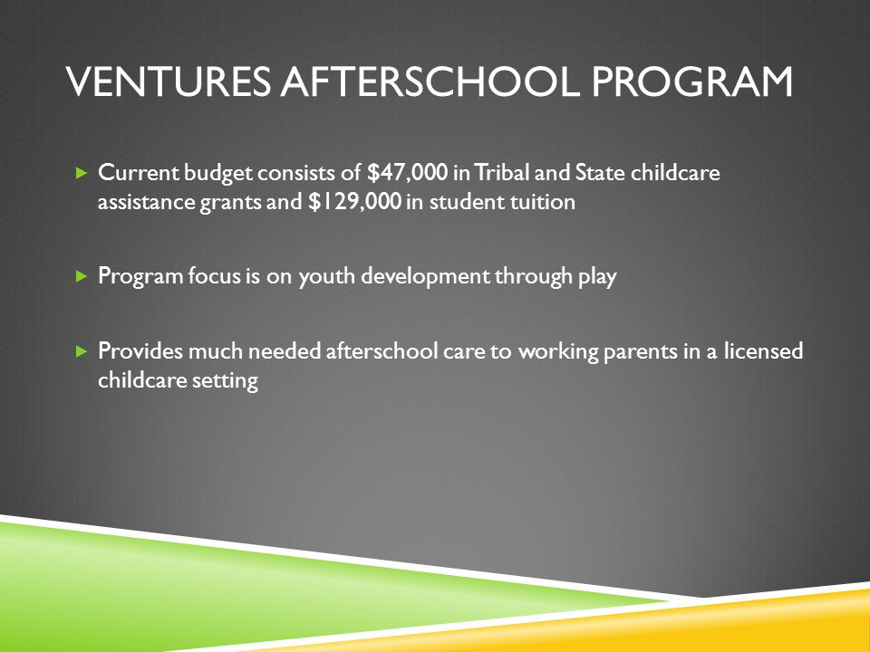 VENTURES AFTERSCHOOL PROGRAM  Current budget consists of $47,000 in Tribal and State childcare assistance grants and $129,000 in student tuition  Program focus is on youth development through play  Provides much needed afterschool care to working parents in a licensed childcare setting