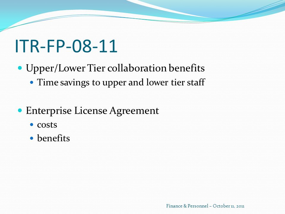 ITR-FP-08-11 Upper/Lower Tier collaboration benefits Time savings to upper and lower tier staff Enterprise License Agreement costs benefits Finance & Personnel – October 11, 2011