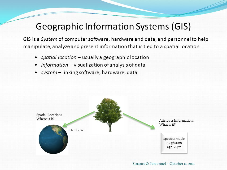 GIS is a System of computer software, hardware and data, and personnel to help manipulate, analyze and present information that is tied to a spatial location spatial location – usually a geographic location information – visualization of analysis of data system – linking software, hardware, data Geographic Information Systems (GIS) Spatial Location: Where is it.
