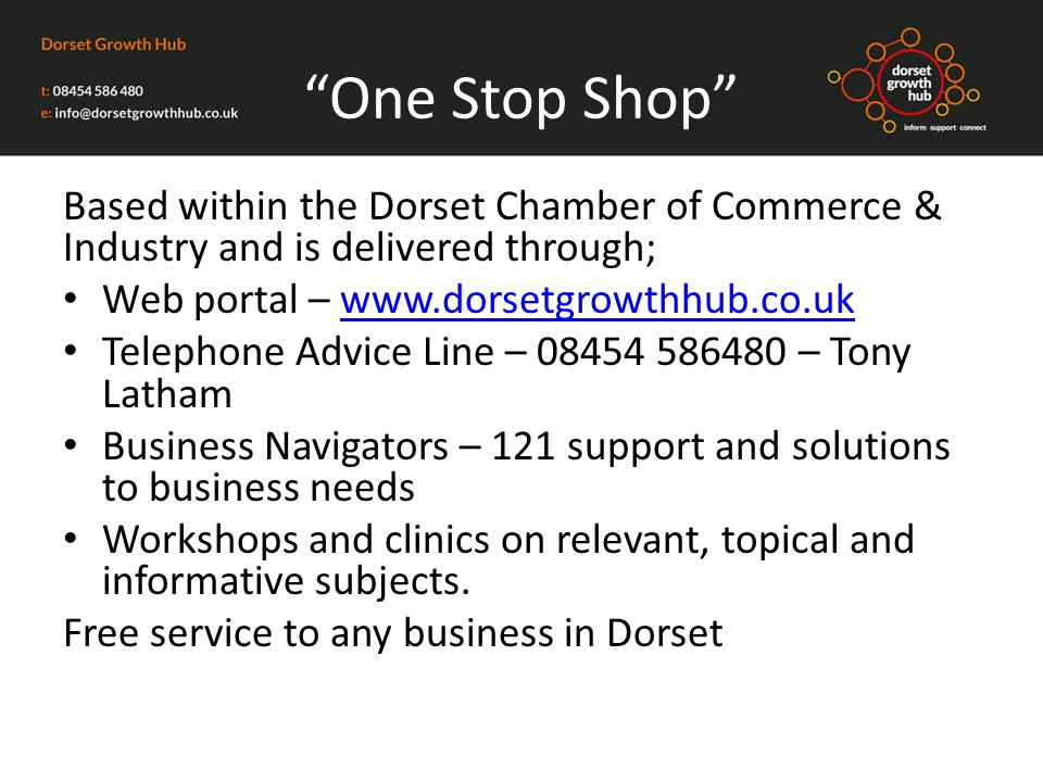 One Stop Shop Based within the Dorset Chamber of Commerce & Industry and is delivered through; Web portal – www.dorsetgrowthhub.co.ukwww.dorsetgrowthhub.co.uk Telephone Advice Line – 08454 586480 – Tony Latham Business Navigators – 121 support and solutions to business needs Workshops and clinics on relevant, topical and informative subjects.