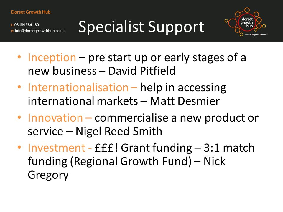 Specialist Support Inception – pre start up or early stages of a new business – David Pitfield Internationalisation – help in accessing international markets – Matt Desmier Innovation – commercialise a new product or service – Nigel Reed Smith Investment - £££.