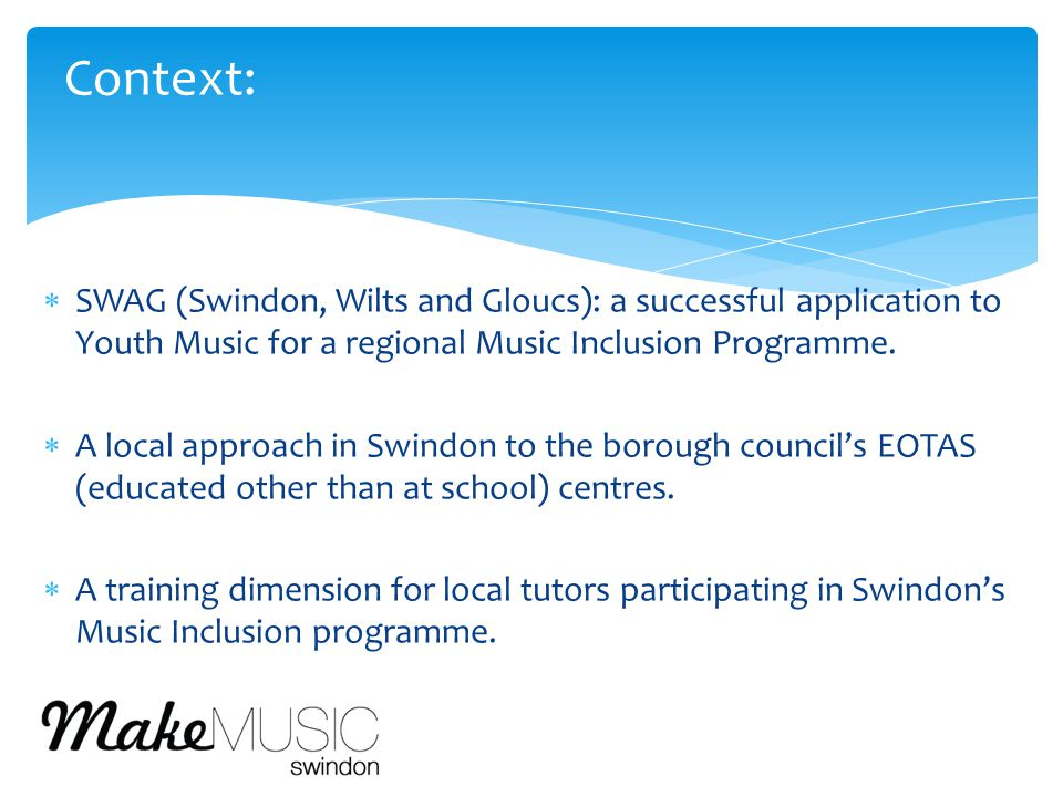  SWAG (Swindon, Wilts and Gloucs): a successful application to Youth Music for a regional Music Inclusion Programme.