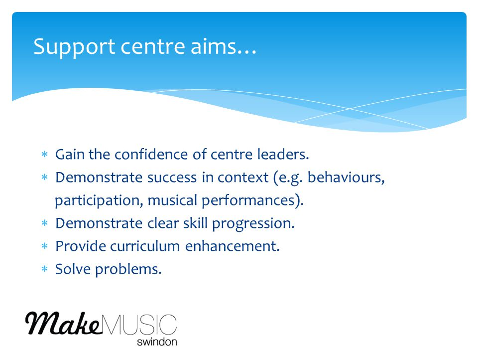  Gain the confidence of centre leaders.  Demonstrate success in context (e.g. behaviours, participation, musical performances).  Demonstrate clear