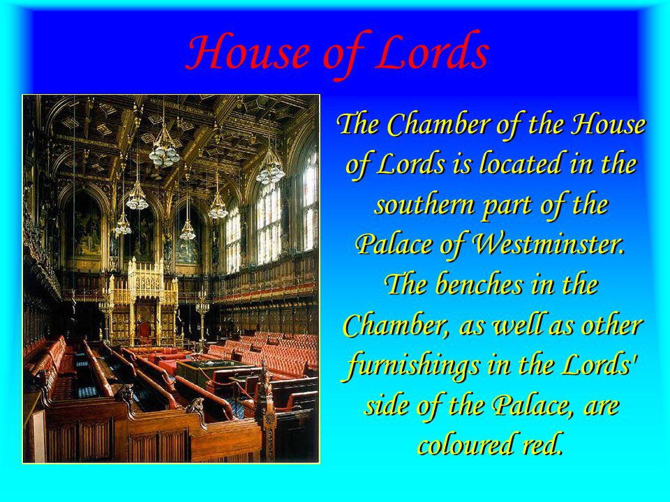 House of Lords The Chamber of the House of Lords is located in the southern part of the Palace of Westminster.