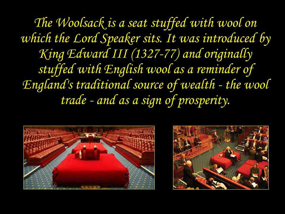 Woolsack The Woolsack is a seat stuffed with wool on which the Lord Speaker sits.