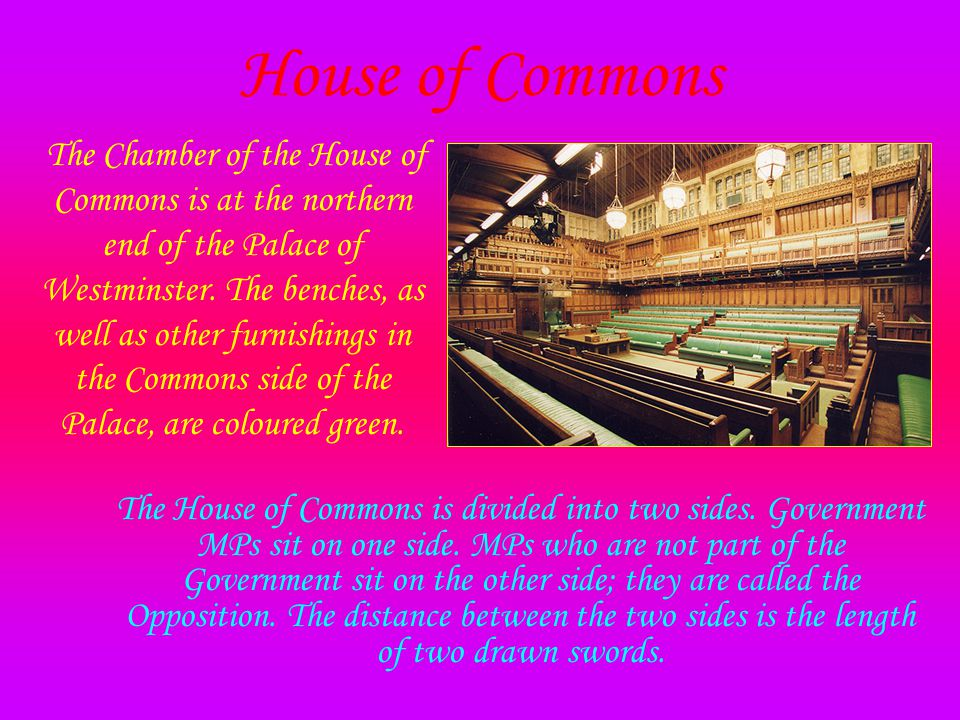 House of Commons The Chamber of the House of Commons is at the northern end of the Palace of Westminster.