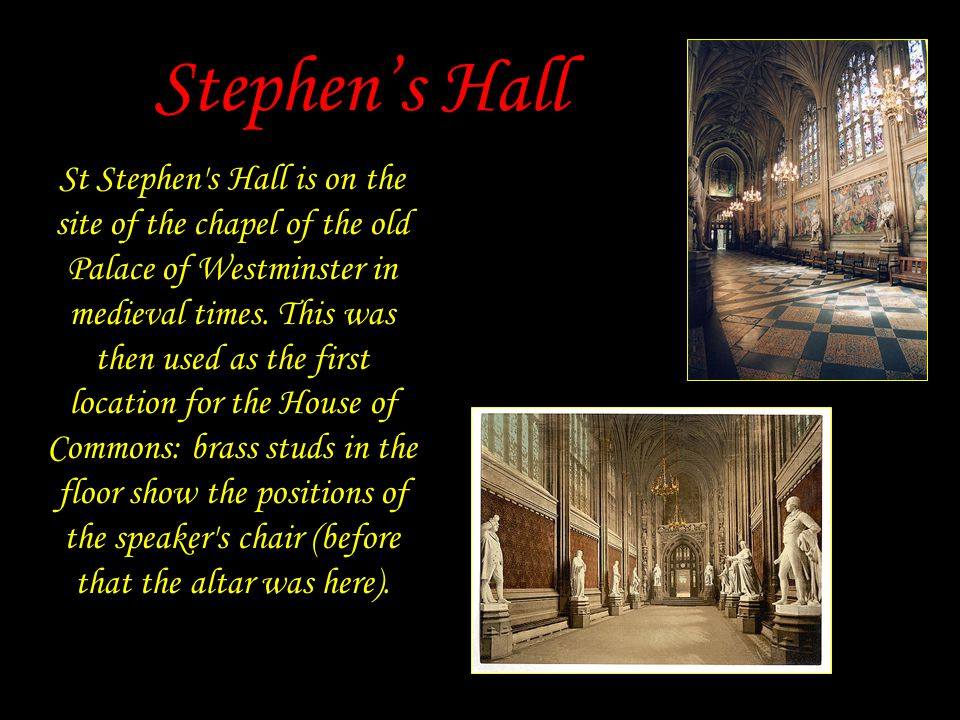 Stephen's Hall St Stephen s Hall is on the site of the chapel of the old Palace of Westminster in medieval times.