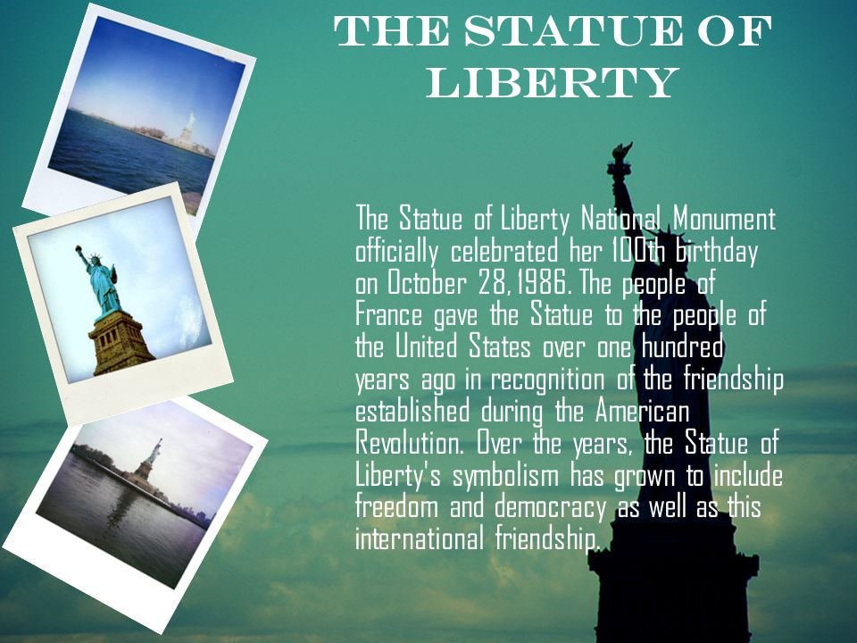 The Statue of Liberty National Monument officially celebrated her 100th birthday on October 28, 1986. The people of France gave the Statue to the peop